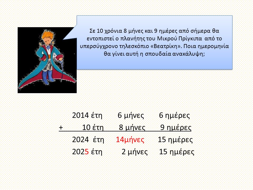 2014 έτη 6 μήνες 6 ημέρες + 10 έτη 8 μήνες 9 ημέρες 2024 έτη 14μήνες 15 ημέρες 2025 έτη 2 μήνες 15 ημέρες Σε 10 χρόνια 8 μήνες και 9 ημέρες από σήμερα θα εντοπιστεί ο πλανήτης του Μικρού Πρίγκιπα από το υπερσύγχρονο τηλεσκόπιο «Βεατρίκη».