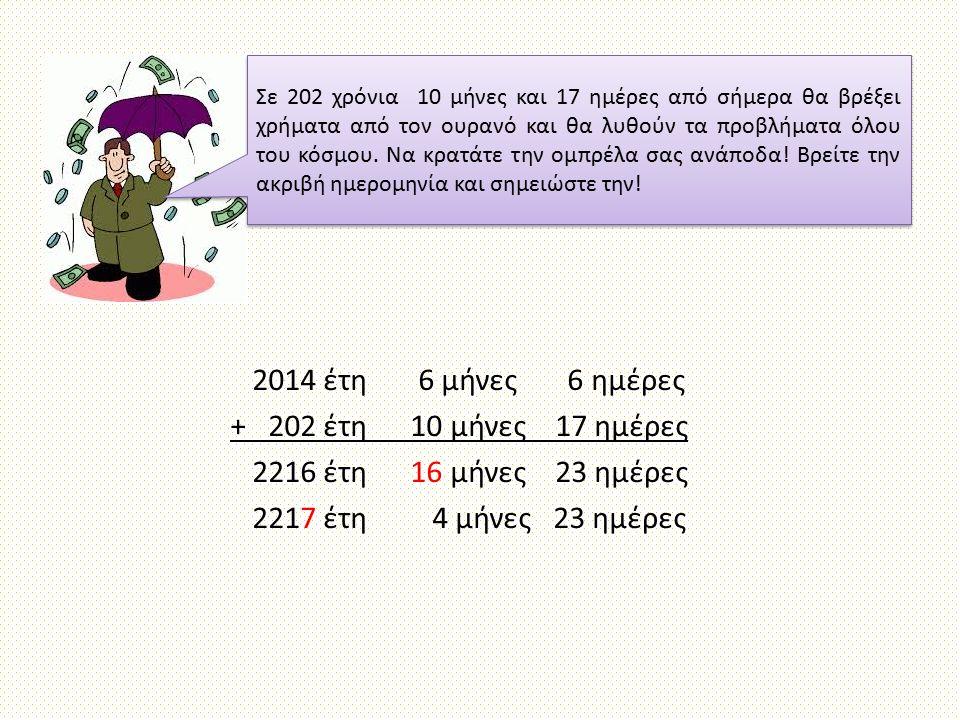 2014 έτη 6 μήνες 6 ημέρες + 202 έτη 10 μήνες 17 ημέρες 2216 έτη 16 μήνες 23 ημέρες 2217 έτη 4 μήνες 23 ημέρες Σε 202 χρόνια 10 μήνες και 17 ημέρες από
