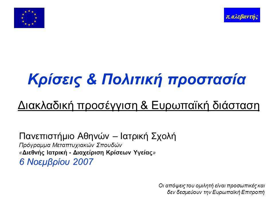 Πανεπιστήμιο Αθηνών – Ιατρική Σχολή Πρόγραμμα Μεταπτυχιακών Σπουδών «Διεθνής Ιατρική - Διαχείριση Κρίσεων Υγείας» 6 Νοεμβρίου 2007 Κρίσεις & Πολιτική προστασία Διακλαδική προσέγγιση & Ευρωπαϊκή διάσταση Οι απόψεις του ομιλητή είναι προσωπικές και δεν δεσμεύουν την Ευρωπαϊκή Επιτροπή