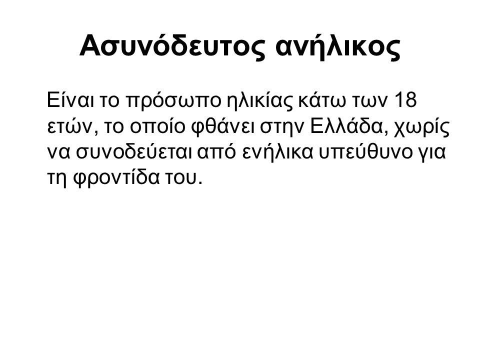 Ασυνόδευτος ανήλικος Είναι το πρόσωπο ηλικίας κάτω των 18 ετών, το οποίο φθάνει στην Ελλάδα, χωρίς να συνοδεύεται από ενήλικα υπεύθυνο για τη φροντίδα του.