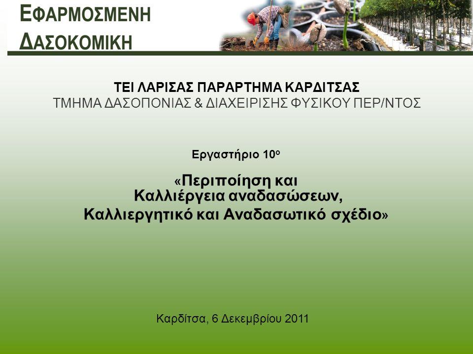ΤΕΙ ΛΑΡΙΣΑΣ ΠΑΡΑΡΤΗΜΑ ΚΑΡΔΙΤΣΑΣ ΤΜΗΜΑ ΔΑΣΟΠΟΝΙΑΣ & ΔΙΑΧΕΙΡΙΣΗΣ ΦΥΣΙΚΟΥ ΠΕΡ/ΝΤΟΣ Εργαστήριο 10 ο « Περιποίηση και Καλλιέργεια αναδασώσεων, Καλλιεργητικό και Αναδασωτικό σχέδιο » Καρδίτσα, 6 Δεκεμβρίου 2011