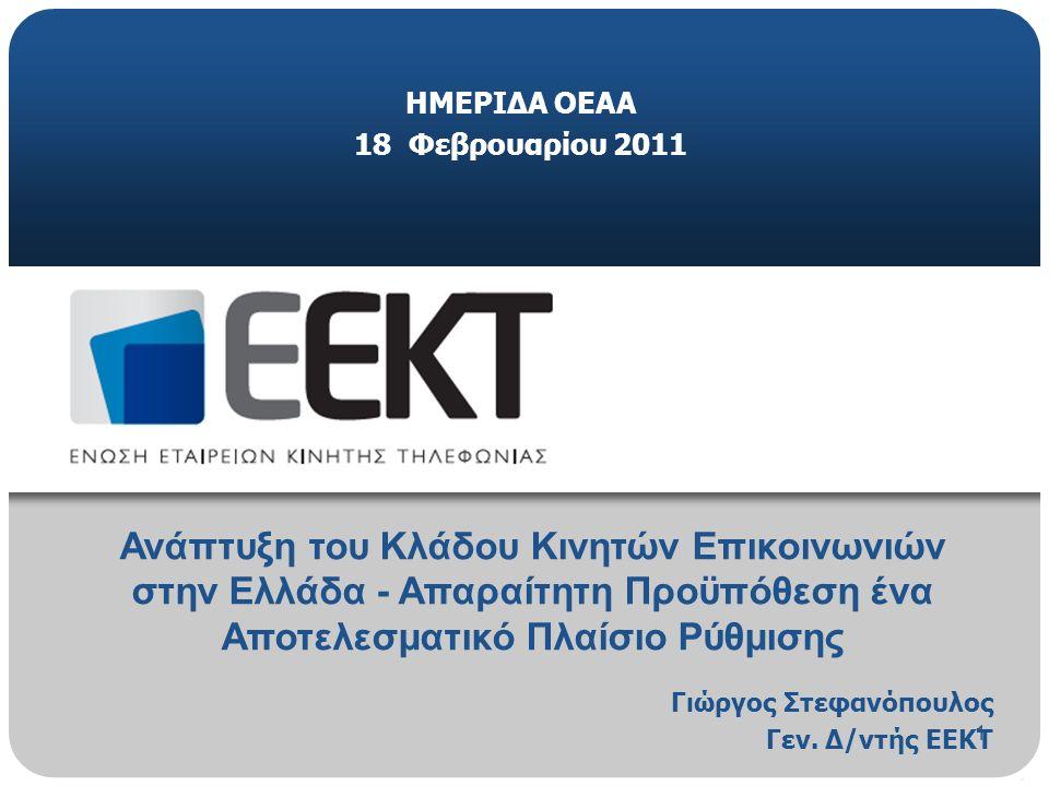 1 ΗΜΕΡΙΔΑ ΟΕΑΑ 18 Φεβρουαρίου 2011 Ανάπτυξη του Κλάδου Κινητών Επικοινωνιών στην Ελλάδα - Απαραίτητη Προϋπόθεση ένα Αποτελεσματικό Πλαίσιο Ρύθμισης Γιώργος Στεφανόπουλος Γεν.
