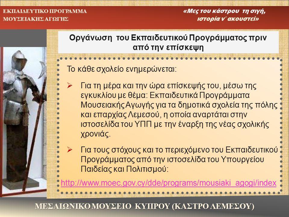 Οργάνωση του Εκπαιδευτικού Προγράμματος πριν από την επίσκεψη ΜΕΣΑΙΩΝΙΚΟ ΜΟΥΣΕΙΟ ΚΥΠΡΟΥ (ΚΑΣΤΡΟ ΛΕΜΕΣΟΥ) ΕΚΠΑΙΔΕΥΤΙΚΟ ΠΡΟΓΡΑΜΜΑ «Μες του κάστρου τη σιγή, ΜΟΥΣΕΙΑΚΗΣ ΑΓΩΓΗΣ ιστορία ν΄ ακουστεί» Το κάθε σχολείο ενημερώνεται:  Για τη μέρα και την ώρα επίσκεψής του, μέσω της εγκυκλίου με θέμα: Εκπαιδευτικά Προγράμματα Μουσειακής Αγωγής για τα δημοτικά σχολεία της πόλης και επαρχίας Λεμεσού, η οποία αναρτάται στην ιστοσελίδα του ΥΠΠ με την έναρξη της νέας σχολικής χρονιάς.