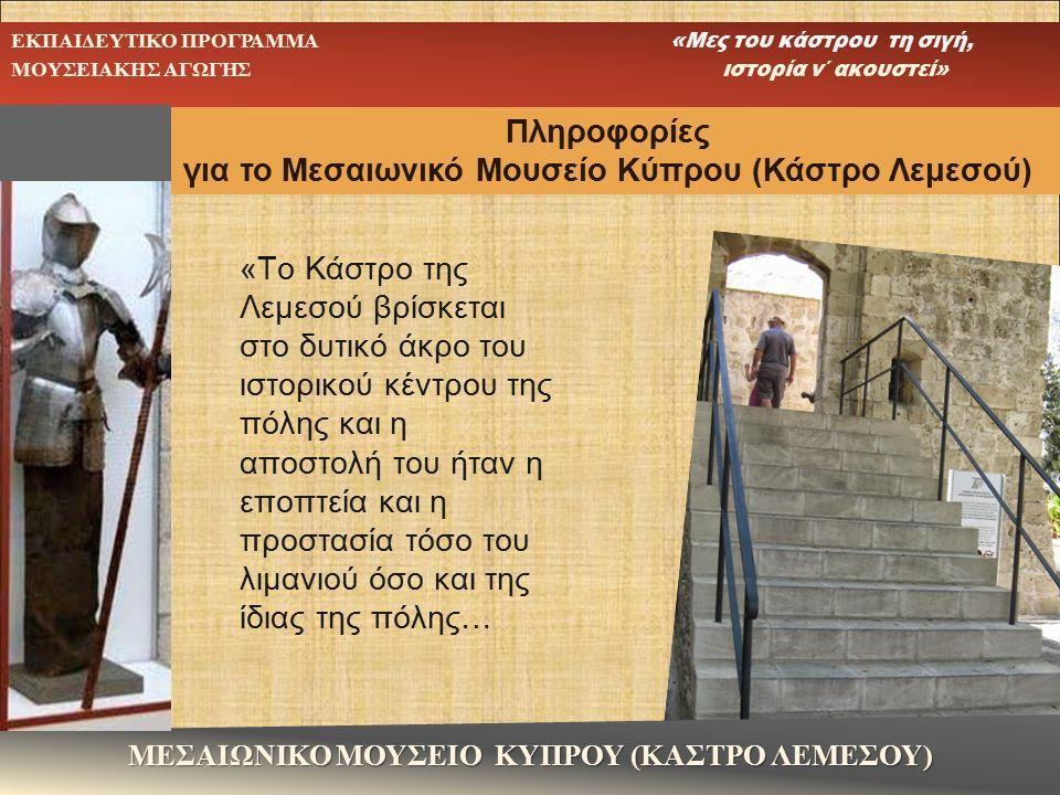 «Το Κάστρο της Λεμεσού βρίσκεται στο δυτικό άκρο του ιστορικού κέντρου της πόλης και η αποστολή του ήταν η εποπτεία και η προστασία τόσο του λιμανιού όσο και της ίδιας της πόλης… Πληροφορίες για το Μεσαιωνικό Μουσείο Κύπρου (Κάστρο Λεμεσού) ΜΕΣΑΙΩΝΙΚΟ ΜΟΥΣΕΙΟ ΚΥΠΡΟΥ (ΚΑΣΤΡΟ ΛΕΜΕΣΟΥ) ΕΚΠΑΙΔΕΥΤΙΚΟ ΠΡΟΓΡΑΜΜΑ «Μες του κάστρου τη σιγή, ΜΟΥΣΕΙΑΚΗΣ ΑΓΩΓΗΣ ιστορία ν΄ ακουστεί»