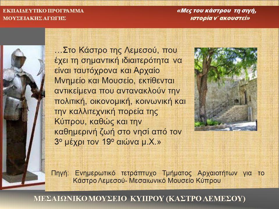 …Στο Κάστρο της Λεμεσού, που έχει τη σημαντική ιδιαιτερότητα να είναι ταυτόχρονα και Αρχαίο Μνημείο και Μουσείο, εκτίθενται αντικείμενα που αντανακλούν την πολιτική, οικονομική, κοινωνική και την καλλιτεχνική πορεία της Κύπρου, καθώς και την καθημερινή ζωή στο νησί από τον 3 ο μέχρι τον 19 ο αιώνα μ.Χ.» Πηγή: Ενημερωτικό τετράπτυχο Τμήματος Αρχαιοτήτων για το Κάστρο Λεμεσού- Μεσαιωνικό Μουσείο Κύπρου ΜΕΣΑΙΩΝΙΚΟ ΜΟΥΣΕΙΟ ΚΥΠΡΟΥ (ΚΑΣΤΡΟ ΛΕΜΕΣΟΥ) ΕΚΠΑΙΔΕΥΤΙΚΟ ΠΡΟΓΡΑΜΜΑ «Μες του κάστρου τη σιγή, ΜΟΥΣΕΙΑΚΗΣ ΑΓΩΓΗΣ ιστορία ν΄ ακουστεί»