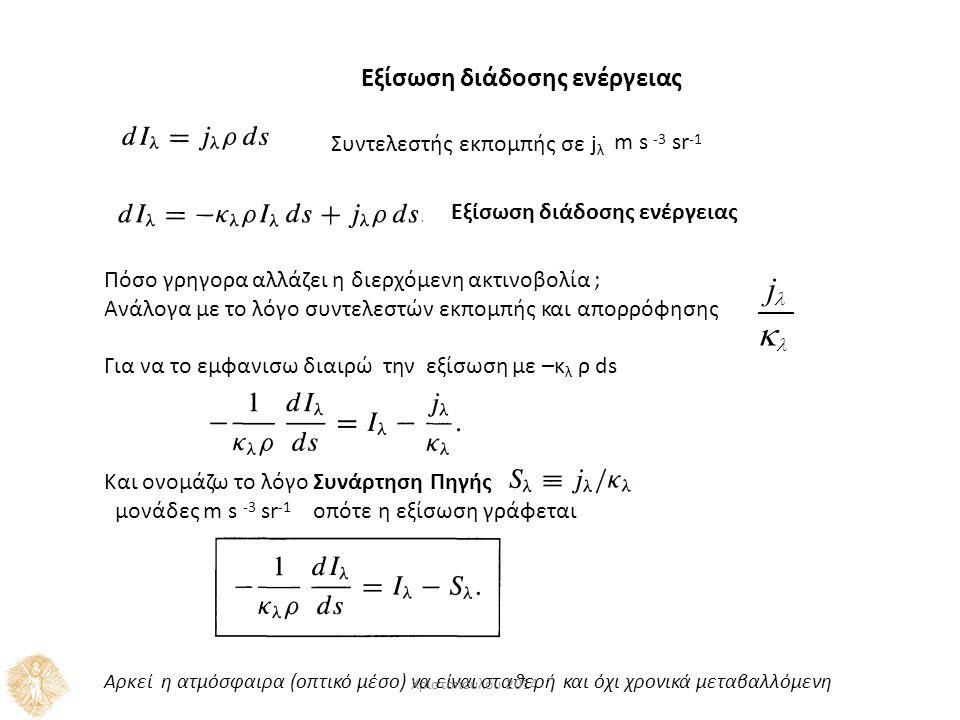Εξίσωση διάδοσης ενέργειας Συντελεστής εκπομπής σε j λ m s -3 sr -1 Πόσο γρηγορα αλλάζει η διερχόμενη ακτινοβολία ; Ανάλογα με το λόγο συντελεστών εκπομπής και απορρόφησης Για να το εμφανισω διαιρώ την εξίσωση με –κ λ ρ ds Και ονομάζω το λόγο Συνάρτηση Πηγής μονάδες m s -3 sr -1 οπότε η εξίσωση γράφεται j  Εξίσωση διάδοσης ενέργειας Αρκεί η ατμόσφαιρα (οπτικό μέσο) ν Χρ α ισ ε τ ί ο ν π α ού ι λ σ ο τ υ α 2 θ 01 ε 4 ρή και όχι χρονικά μεταβαλλόμενη