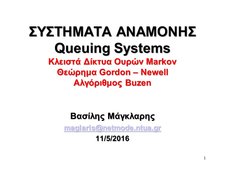 1 ΣΥΣΤΗΜΑΤΑ ΑΝΑΜΟΝΗΣ Queuing Systems Κλειστά Δίκτυα Ουρών Markov Θεώρημα Gordon – Newell Αλγόριθμος Buzen Βασίλης Μάγκλαρης maglaris@netmode.ntua.gr 11/5/2016
