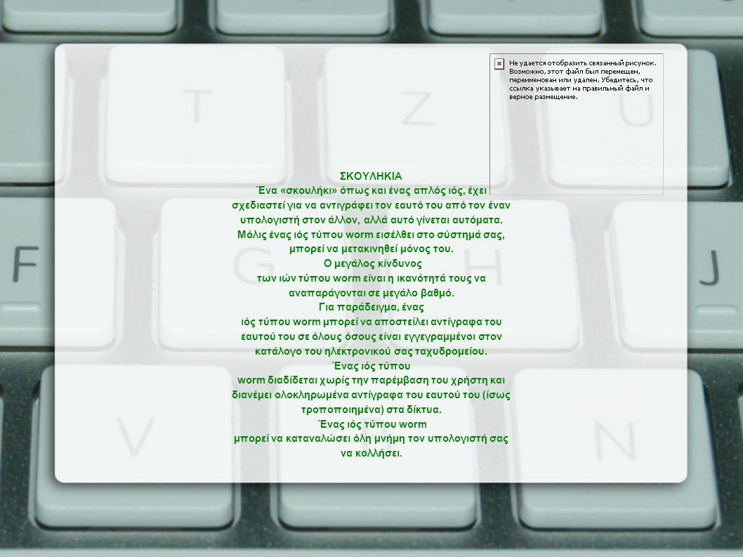 ΣΚΟΥΛΗΚΙΑ Ένα «σκουλήκι» όπως και ένας απλός ιός, έχει σχεδιαστεί για να αντιγράφει τον εαυτό του από τον έναν υπολογιστή στον άλλον, αλλά αυτό γίνεται αυτόματα.