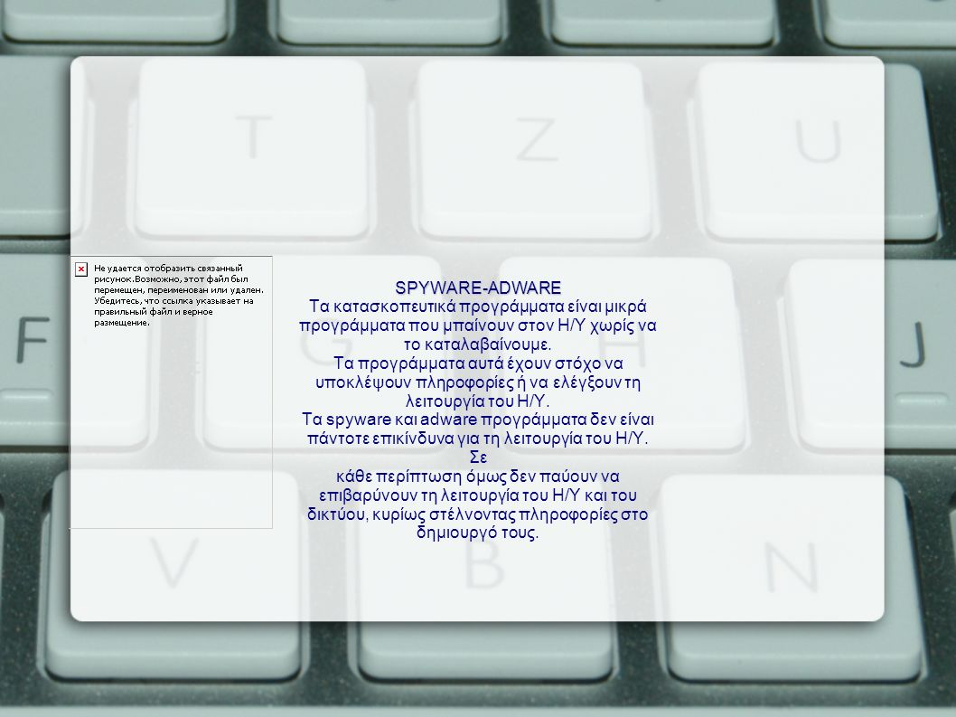SPYWARE-ADWARE Τα κατασκοπευτικά προγράμματα είναι μικρά προγράμματα που μπαίνουν στον Η/Υ χωρίς να το καταλαβαίνουμε.