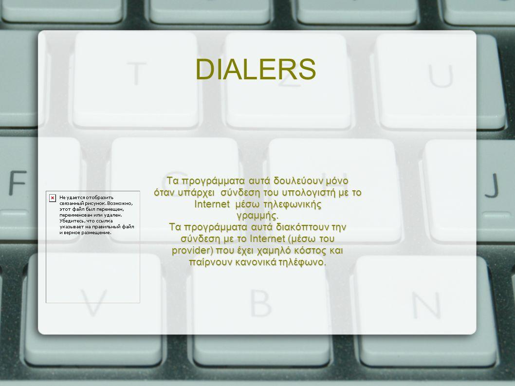 DIALERS Τα προγράμματα αυτά δουλεύουν μόνο όταν υπάρχει σύνδεση του υπολογιστή με το Internet μέσω τηλεφωνικής γραμμής.