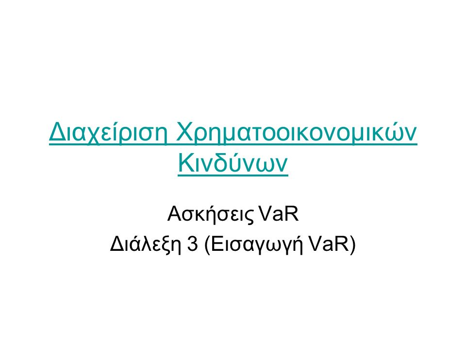 Διαχείριση Χρηματοοικονομικών Κινδύνων Ασκήσεις VaR Διάλεξη 3 (Εισαγωγή VaR)