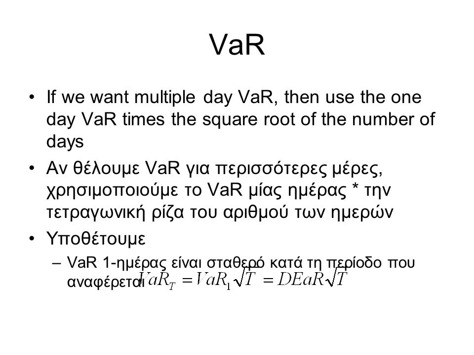 VaR If we want multiple day VaR, then use the one day VaR times the square root of the number of days Αν θέλουμε VaR για περισσότερες μέρες, χρησιμοπο
