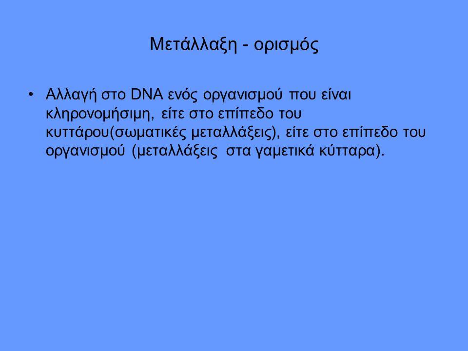 Μετάλλαξη - ορισμός Αλλαγή στο DNA ενός οργανισμού που είναι κληρονομήσιμη, είτε στο επίπεδο του κυττάρου(σωματικές μεταλλάξεις), είτε στο επίπεδο του οργανισμού (μεταλλάξεις στα γαμετικά κύτταρα).