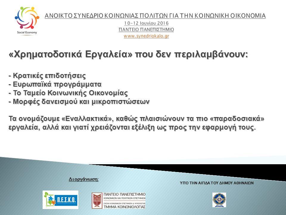ΥΠΟ ΤΗΝ ΑΙΓΙΔΑ ΤΟΥ ΔΗΜΟΥ ΑΘΗΝΑΙΩΝ Διοργάνωση: «Χρηματοδοτικά Εργαλεία» που δεν περιλαμβάνουν: - Κρατικές επιδοτήσεις - Ευρωπαϊκά προγράμματα - Το Ταμείο Κοινωνικής Οικονομίας - Μορφές δανεισμού και μικροπιστώσεων Τα ονομάζουμε «Εναλλακτικά», καθώς πλαισιώνουν τα πιο «παραδοσιακά» εργαλεία, αλλά και γιατί χρειάζονται εξέλιξη ως προς την εφαρμογή τους.