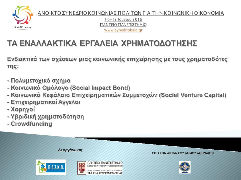 ΥΠΟ ΤΗΝ ΑΙΓΙΔΑ ΤΟΥ ΔΗΜΟΥ ΑΘΗΝΑΙΩΝ Διοργάνωση: ΤΑ ΕΝΑΛΛΑΚΤΙΚΑ ΕΡΓΑΛΕΙΑ ΧΡΗΜΑΤΟΔΟΤΗΣΗΣ Ενδεικτικά των σχέσεων μιας κοινωνικής επιχείρησης με τους χρηματοδότες της: - Πολυμετοχικό σχήμα - Κοινωνικό Ομόλογο (Social Impact Bond) - Κοινωνικό Κεφάλαιο Επιχειρηματικών Συμμετοχών (Social Venture Capital) - Επιχειρηματικοί Αγγελοι - Χορηγοί - Υβριδική χρηματοδότηση - Crowdfunding