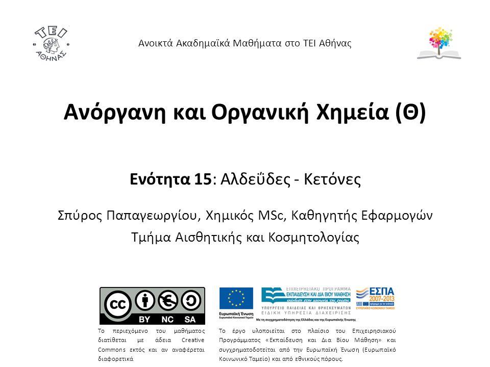 Ανόργανη και Οργανική Χημεία (Θ) Ενότητα 15: Αλδεΰδες - Κετόνες Σπύρος Παπαγεωργίου, Χημικός MSc, Καθηγητής Εφαρμογών Τμήμα Αισθητικής και Κοσμητολογίας Ανοικτά Ακαδημαϊκά Μαθήματα στο ΤΕΙ Αθήνας Το περιεχόμενο του μαθήματος διατίθεται με άδεια Creative Commons εκτός και αν αναφέρεται διαφορετικά Το έργο υλοποιείται στο πλαίσιο του Επιχειρησιακού Προγράμματος «Εκπαίδευση και Δια Βίου Μάθηση» και συγχρηματοδοτείται από την Ευρωπαϊκή Ένωση (Ευρωπαϊκό Κοινωνικό Ταμείο) και από εθνικούς πόρους.