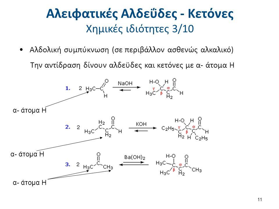 Αλδολική συμπύκνωση (σε περιβάλλον ασθενώς αλκαλικό) Την αντίδραση δίνουν αλδεϋδες και κετόνες με α- άτομα Η α- άτομα Η 11 Αλειφατικές Αλδεΰδες - Κετόνες Χημικές ιδιότητες 3/10