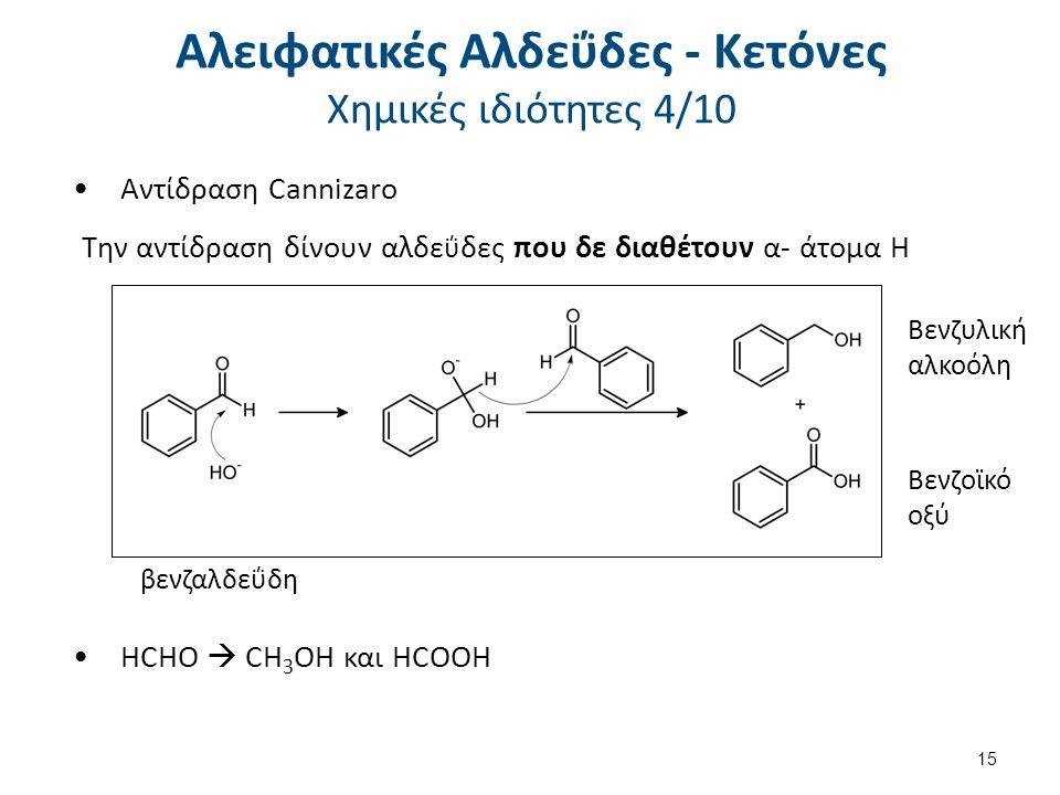 Αντίδραση Cannizaro Την αντίδραση δίνουν αλδε ΰ δες που δε διαθέτουν α- άτομα Η Βενζοϊκό οξύ βενζαλδεΰδη Βενζυλική αλκοόλη HCHO  CH 3 OH και HCOOH 15 Αλειφατικές Αλδεΰδες - Κετόνες Χημικές ιδιότητες 4/10