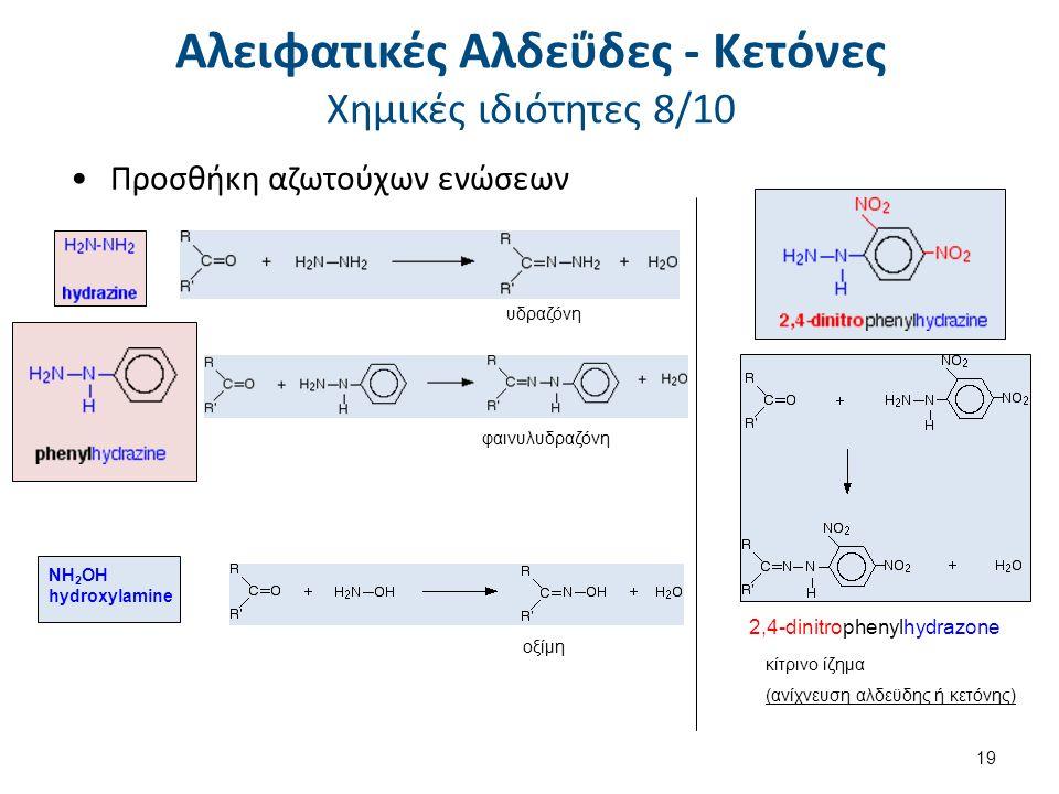 Προσθήκη αζωτούχων ενώσεων 2,4-dinitrophenylhydrazone κίτρινο ίζημα (ανίχνευση αλδεϋδης ή κετόνης) υδραζόνη φαινυλυδραζόνη οξίμη NH 2 OH hydroxylamine 19 Αλειφατικές Αλδεΰδες - Κετόνες Χημικές ιδιότητες 8/10