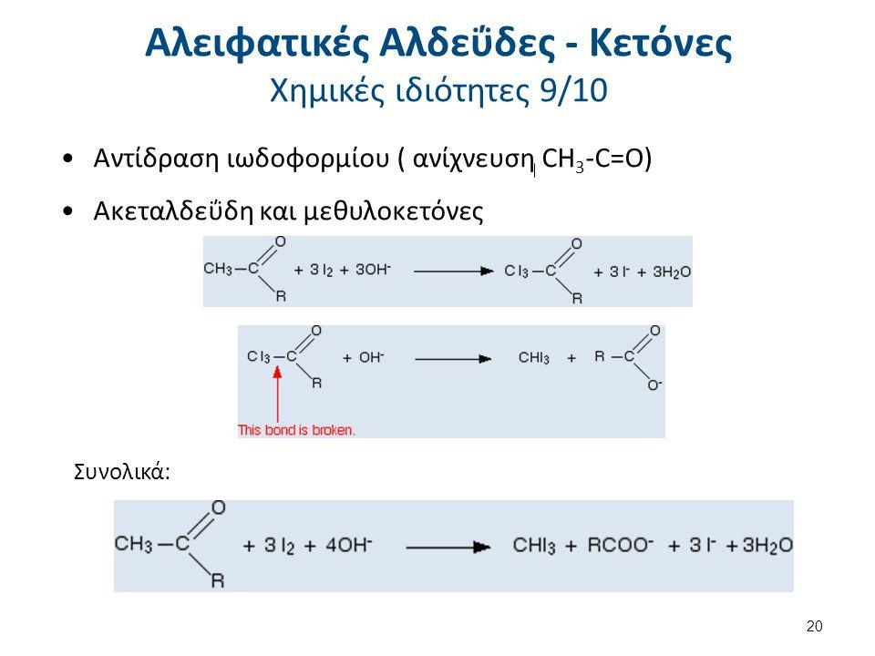 Αντίδραση ιωδοφορμίου ( ανίχνευση CH 3 -C=O) Ακεταλδεΰδη και μεθυλοκετόνες Συνολικά: 20 Αλειφατικές Αλδεΰδες - Κετόνες Χημικές ιδιότητες 9/10