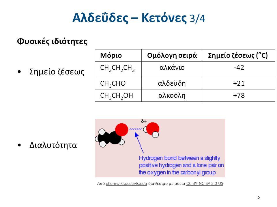 Αλδεΰδες – Κετόνες 3/4 ΜόριοΟμόλογη σειράΣημείο ζέσεως (°C) CH 3 CH 2 CH 3 αλκάνιο-42 CH 3 CHOαλδεϋδη+21 CH 3 CH 2 OHαλκοόλη+78 Φυσικές ιδιότητες Σημείο ζέσεως Διαλυτότητα 3 Από chemwiki.ucdavis.edu διαθέσιμο με άδεια CC BY-NC-SA 3.0 USchemwiki.ucdavis.eduCC BY-NC-SA 3.0 US