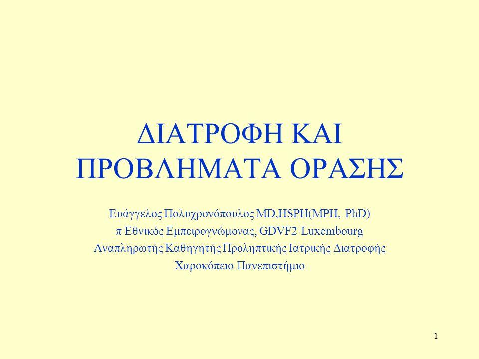 1 ΔΙΑΤΡΟΦΗ ΚΑΙ ΠΡΟΒΛΗΜΑΤΑ ΟΡΑΣΗΣ Ευάγγελος Πολυχρονόπουλος MD,HSPH(MPH, PhD) π Εθνικός Εμπειρογνώμονας, GDVF2 Luxembourg Aναπληρωτής Καθηγητής Προληπτικής Ιατρικής Διατροφής Χαροκόπειο Πανεπιστήμιο