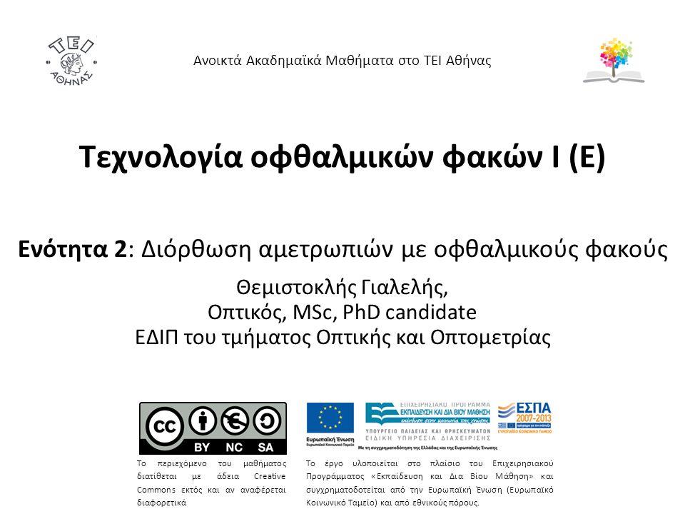 Τεχνολογία οφθαλμικών φακών Ι (Ε) Ενότητα 2: Διόρθωση αμετρωπιών με οφθαλμικούς φακούς Θεμιστοκλής Γιαλελής, Οπτικός, MSc, PhD candidate ΕΔΙΠ του τμήματος Οπτικής και Οπτομετρίας Ανοικτά Ακαδημαϊκά Μαθήματα στο ΤΕΙ Αθήνας Το περιεχόμενο του μαθήματος διατίθεται με άδεια Creative Commons εκτός και αν αναφέρεται διαφορετικά Το έργο υλοποιείται στο πλαίσιο του Επιχειρησιακού Προγράμματος «Εκπαίδευση και Δια Βίου Μάθηση» και συγχρηματοδοτείται από την Ευρωπαϊκή Ένωση (Ευρωπαϊκό Κοινωνικό Ταμείο) και από εθνικούς πόρους.