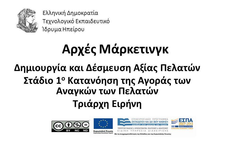 1 Αρχές Μάρκετινγκ Δημιουργία και Δέσμευση Αξίας Πελατών Στάδιο 1 ο Κατανόηση της Αγοράς των Αναγκών των Πελατών Τριάρχη Ειρήνη Ελληνική Δημοκρατία Τεχνολογικό Εκπαιδευτικό Ίδρυμα Ηπείρου