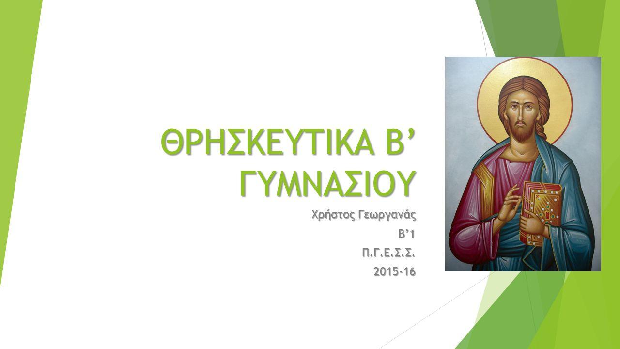 ΘΡΗΣΚΕΥΤΙΚΑ Β' ΓΥΜΝΑΣΙΟΥ Χρήστος Γεωργανάς Β'1Π.Γ.Ε.Σ.Σ.2015-16