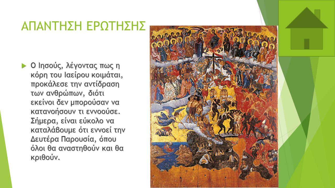 ΑΠΑΝΤΗΣΗ ΕΡΩΤΗΣΗΣ  Ο Ιησούς, λέγοντας πως η κόρη του Ιαείρου κοιμάται, προκάλεσε την αντίδραση των ανθρώπων, διότι εκείνοι δεν μπορούσαν να κατανοήσουν τι εννοούσε.