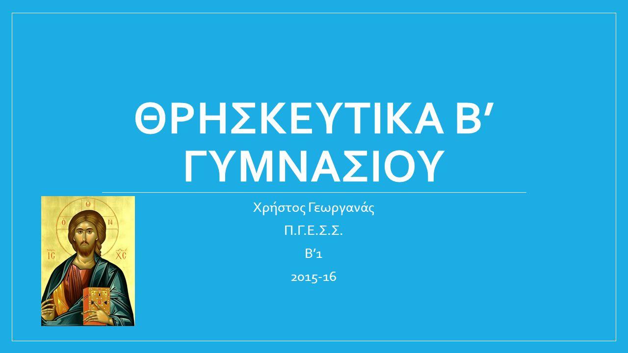 ΘΡΗΣΚΕΥΤΙΚΑ Β' ΓΥΜΝΑΣΙΟΥ Χρήστος Γεωργανάς Π.Γ.Ε.Σ.Σ. Β'1 2015-16