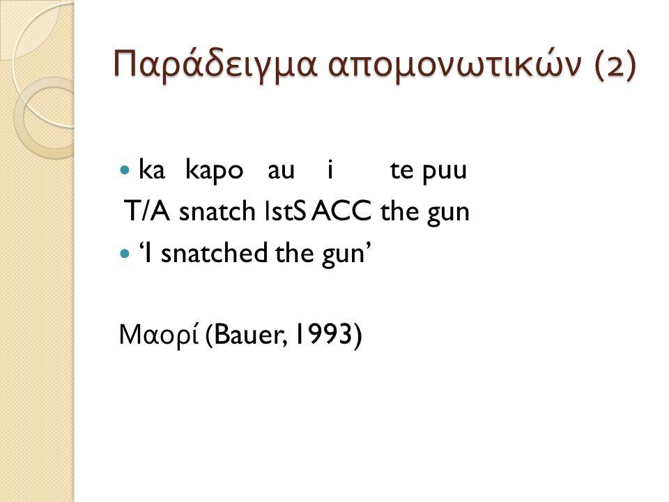 Παράδειγμα απομονωτικών (2) ka kapo au i te puu T/A snatch Ι stS ACC the gun 'I snatched the gun' Μαορί (Bauer, 1993)