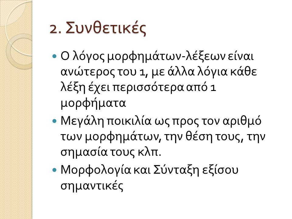 2. Συνθετικές Ο λόγος μορφημάτων - λέξεων είναι ανώτερος του 1, με άλλα λόγια κάθε λέξη έχει περισσότερα από 1 μορφήματα Μεγάλη ποικιλία ως προς τον α