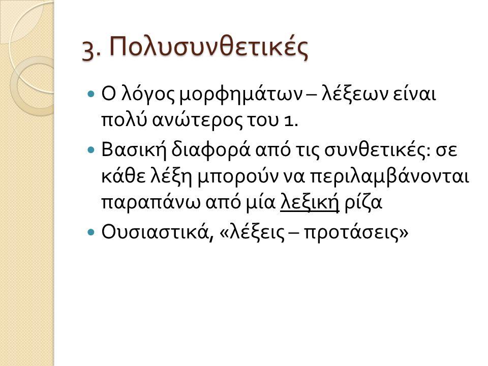 3. Πολυσυνθετικές Ο λόγος μορφημάτων – λέξεων είναι πολύ ανώτερος του 1. Βασική διαφορά από τις συνθετικές : σε κάθε λέξη μπορούν να περιλαμβάνονται π