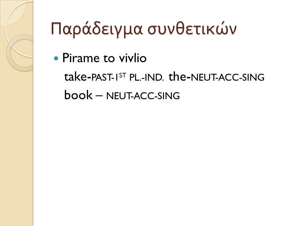 Παράδειγμα συνθετικών Pirame to vivlio take- PAST-1 ST PL.-IND. the- NEUT-ACC-SING book – NEUT-ACC-SING