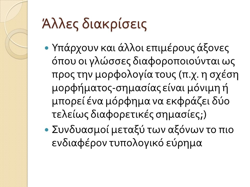 Άλλες διακρίσεις Υπάρχουν και άλλοι επιμέρους άξονες όπου οι γλώσσες διαφοροποιούνται ως προς την μορφολογία τους ( π. χ. η σχέση μορφήματος - σημασία