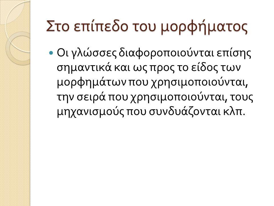 Στο επίπεδο του μορφήματος Οι γλώσσες διαφοροποιούνται επίσης σημαντικά και ως προς το είδος των μορφημάτων που χρησιμοποιούνται, την σειρά που χρησιμ