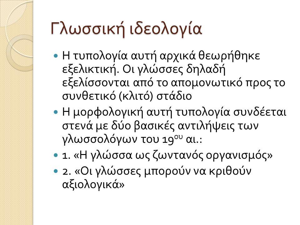 Γλωσσική ιδεολογία Η τυπολογία αυτή αρχικά θεωρήθηκε εξελικτική. Οι γλώσσες δηλαδή εξελίσσονται από το απομονωτικό προς το συνθετικό ( κλιτό ) στάδιο