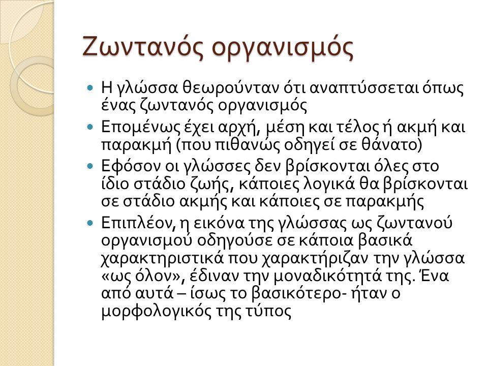Ζωντανός οργανισμός Η γλώσσα θεωρούνταν ότι αναπτύσσεται όπως ένας ζωντανός οργανισμός Επομένως έχει αρχή, μέση και τέλος ή ακμή και παρακμή ( που πιθ