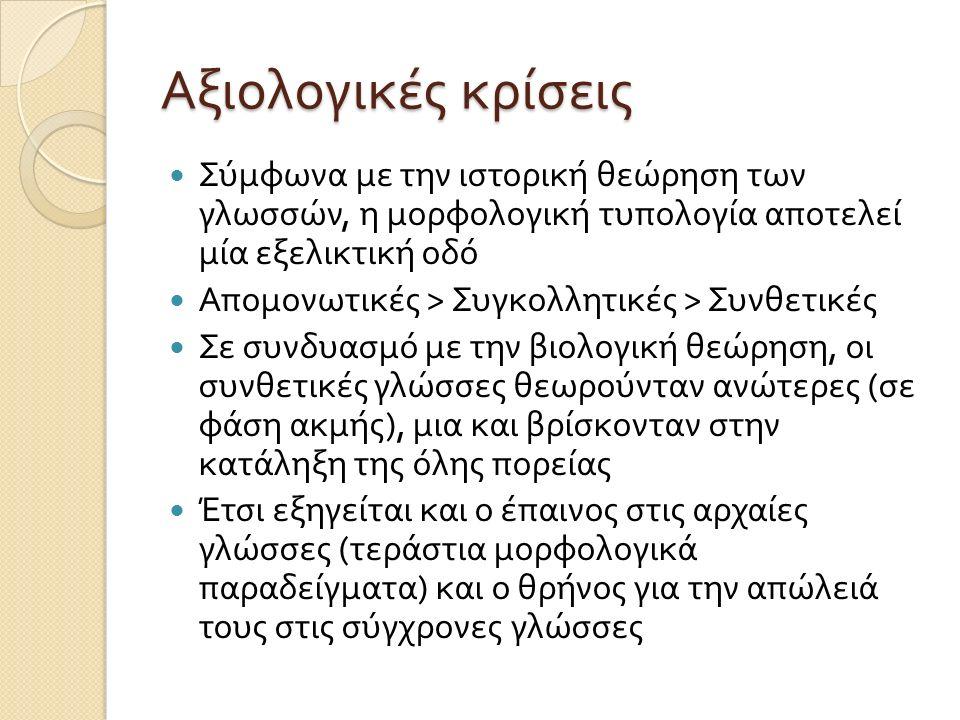 Αξιολογικές κρίσεις Σύμφωνα με την ιστορική θεώρηση των γλωσσών, η μορφολογική τυπολογία αποτελεί μία εξελικτική οδό Απομονωτικές > Συγκολλητικές > Συ
