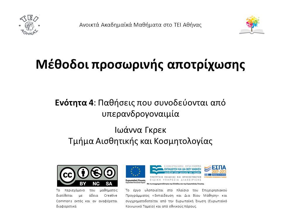 Μέθοδοι προσωρινής αποτρίχωσης Ενότητα 4: Παθήσεις που συνοδεύονται από υπερανδρογοναιμία Ιωάννα Γκρεκ Τμήμα Αισθητικής και Κοσμητολογίας Ανοικτά Ακαδημαϊκά Μαθήματα στο ΤΕΙ Αθήνας Το περιεχόμενο του μαθήματος διατίθεται με άδεια Creative Commons εκτός και αν αναφέρεται διαφορετικά Το έργο υλοποιείται στο πλαίσιο του Επιχειρησιακού Προγράμματος «Εκπαίδευση και Δια Βίου Μάθηση» και συγχρηματοδοτείται από την Ευρωπαϊκή Ένωση (Ευρωπαϊκό Κοινωνικό Ταμείο) και από εθνικούς πόρους.