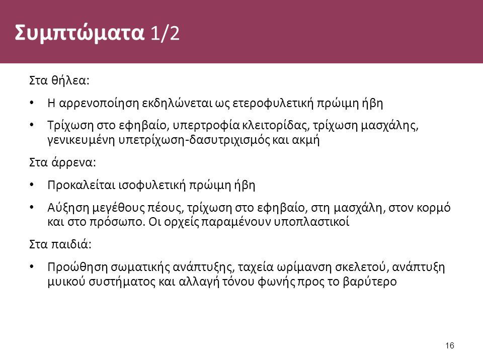 Συμπτώματα 1/2 Στα θήλεα: Η αρρενοποίηση εκδηλώνεται ως ετεροφυλετική πρώιμη ήβη Τρίχωση στο εφηβαίο, υπερτροφία κλειτορίδας, τρίχωση μασχάλης, γενικευμένη υπετρίχωση-δασυτριχισμός και ακμή Στα άρρενα: Προκαλείται ισοφυλετική πρώιμη ήβη Αύξηση μεγέθους πέους, τρίχωση στο εφηβαίο, στη μασχάλη, στον κορμό και στο πρόσωπο.