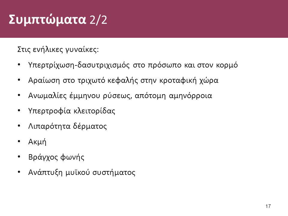 Συμπτώματα 2/2 Στις ενήλικες γυναίκες: Υπερτρίχωση-δασυτριχισμός στο πρόσωπο και στον κορμό Αραίωση στο τριχωτό κεφαλής στην κροταφική χώρα Ανωμαλίες έμμηνου ρύσεως, απότομη αμηνόρροια Υπερτροφία κλειτορίδας Λιπαρότητα δέρματος Ακμή Βράγχος φωνής Ανάπτυξη μυϊκού συστήματος 17