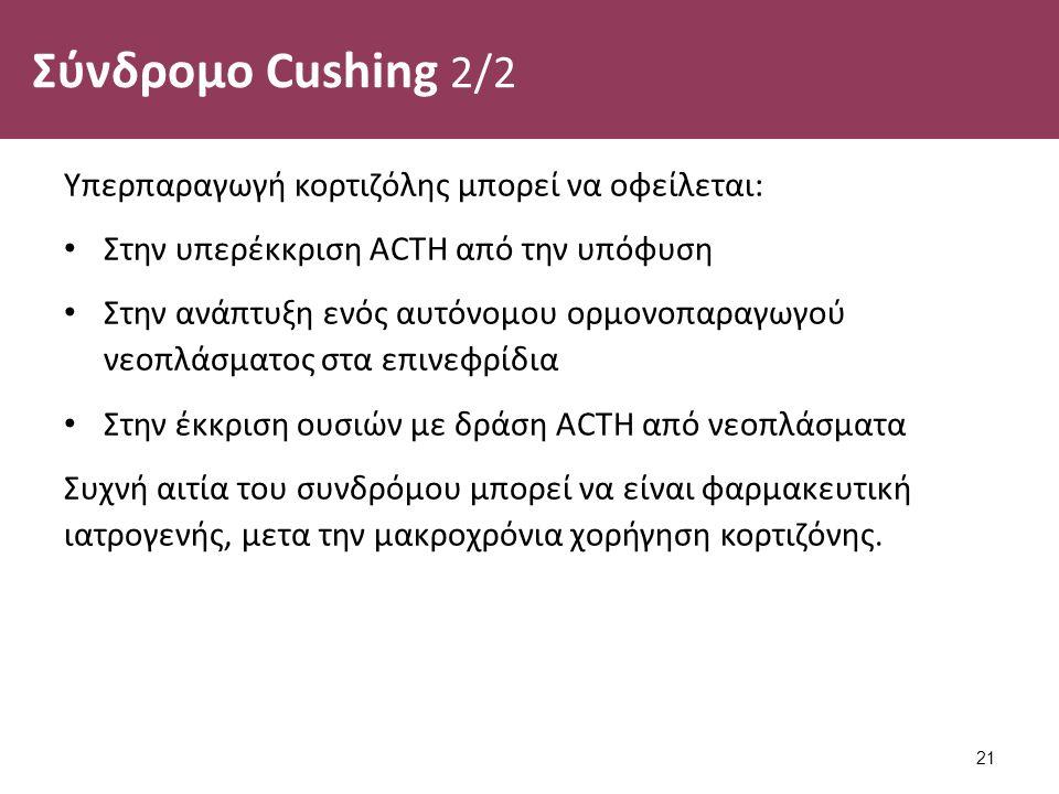 Σύνδρομο Cushing 2/2 Υπερπαραγωγή κορτιζόλης μπορεί να οφείλεται: Στην υπερέκκριση ACTH από την υπόφυση Στην ανάπτυξη ενός αυτόνομου ορμονοπαραγωγού νεοπλάσματος στα επινεφρίδια Στην έκκριση ουσιών με δράση ACTH από νεοπλάσματα Συχνή αιτία του συνδρόμου μπορεί να είναι φαρμακευτική ιατρογενής, μετα την μακροχρόνια χορήγηση κορτιζόνης.