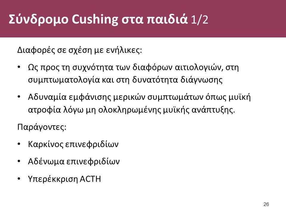 Σύνδρομο Cushing στα παιδιά 1/2 Διαφορές σε σχέση με ενήλικες: Ως προς τη συχνότητα των διαφόρων αιτιολογιών, στη συμπτωματολογία και στη δυνατότητα διάγνωσης Αδυναμία εμφάνισης μερικών συμπτωμάτων όπως μυϊκή ατροφία λόγω μη ολοκληρωμένης μυϊκής ανάπτυξης.
