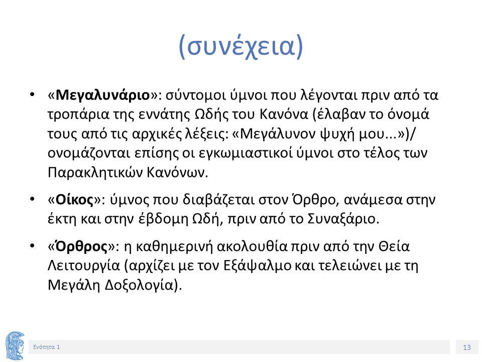 13 Ενότητα 1 (συνέχεια) «Μεγαλυνάριο»: σύντομοι ύμνοι που λέγονται πριν από τα τροπάρια της εννάτης Ωδής του Κανόνα (έλαβαν το όνομά τους από τις αρχι