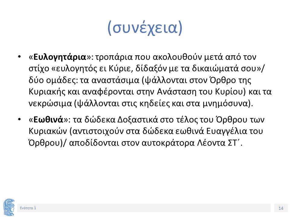 14 Ενότητα 1 (συνέχεια) «Ευλογητάρια»: τροπάρια που ακολουθούν μετά από τον στίχο «ευλογητός ει Κύριε, δίδαξόν με τα δικαιώματά σου»/ δύο ομάδες: τα α