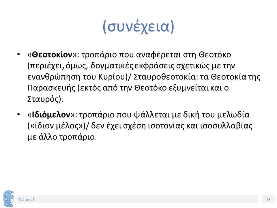 15 Ενότητα 1 (συνέχεια) «Θεοτοκίον»: τροπάριο που αναφέρεται στη Θεοτόκο (περιέχει, όμως, δογματικές εκφράσεις σχετικώς με την ενανθρώπηση του Κυρίου)