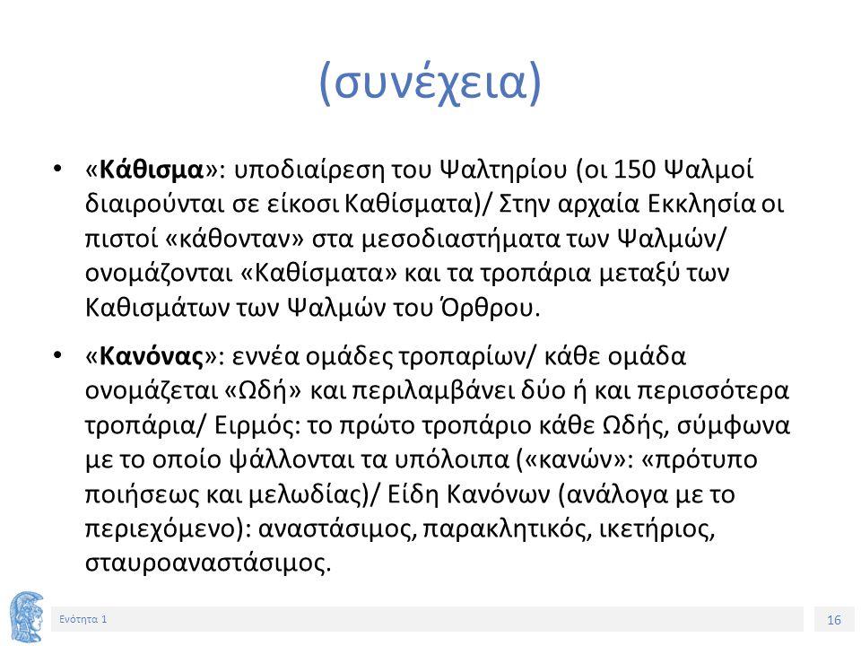 16 Ενότητα 1 (συνέχεια) «Κάθισμα»: υποδιαίρεση του Ψαλτηρίου (οι 150 Ψαλμοί διαιρούνται σε είκοσι Καθίσματα)/ Στην αρχαία Εκκλησία οι πιστοί «κάθονταν» στα μεσοδιαστήματα των Ψαλμών/ ονομάζονται «Καθίσματα» και τα τροπάρια μεταξύ των Καθισμάτων των Ψαλμών του Όρθρου.