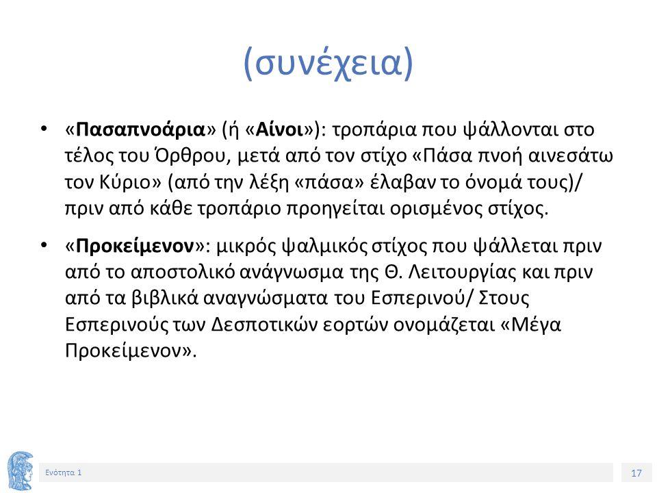 17 Ενότητα 1 (συνέχεια) «Πασαπνοάρια» (ή «Αίνοι»): τροπάρια που ψάλλονται στο τέλος του Όρθρου, μετά από τον στίχο «Πάσα πνοή αινεσάτω τον Κύριο» (από